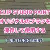 CLIP STUDIO PAINT オリジナルのブラシを 保存して使用する