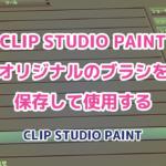 CLIP STUDIO PAINT オリジナルのブラシを保存して使用する